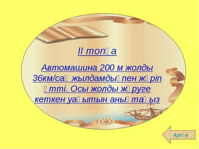 Артқа ІІ топқа Автомашина 200 м жолды 36км/сағ жылдамдықпен жүріп өтті. Осы ж...