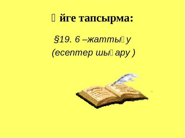Үйге тапсырма: §19. 6 –жаттығу (есептер шығару )