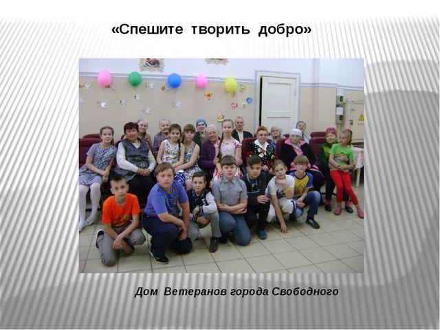 «Спешите творить добро» Дом Ветеранов города Свободного