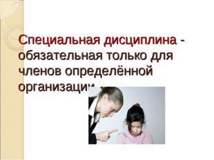 Специальная дисциплина - обязательная только для членов определённой организа