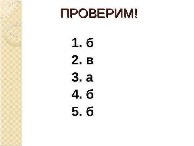 ПРОВЕРИМ! 1. б 2. в 3. а 4. б 5. б