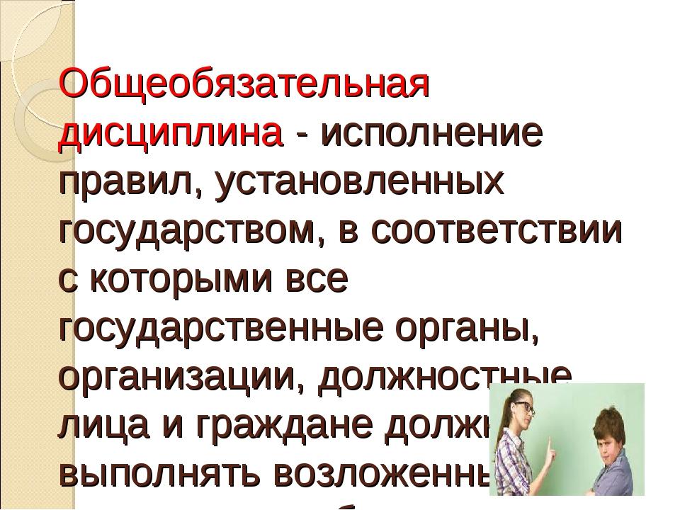 Общеобязательная дисциплина - исполнение правил, установленных государством,...