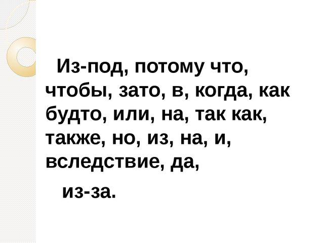 Из-под, потому что, чтобы, зато, в, когда, как будто, или, на, так как, такж...