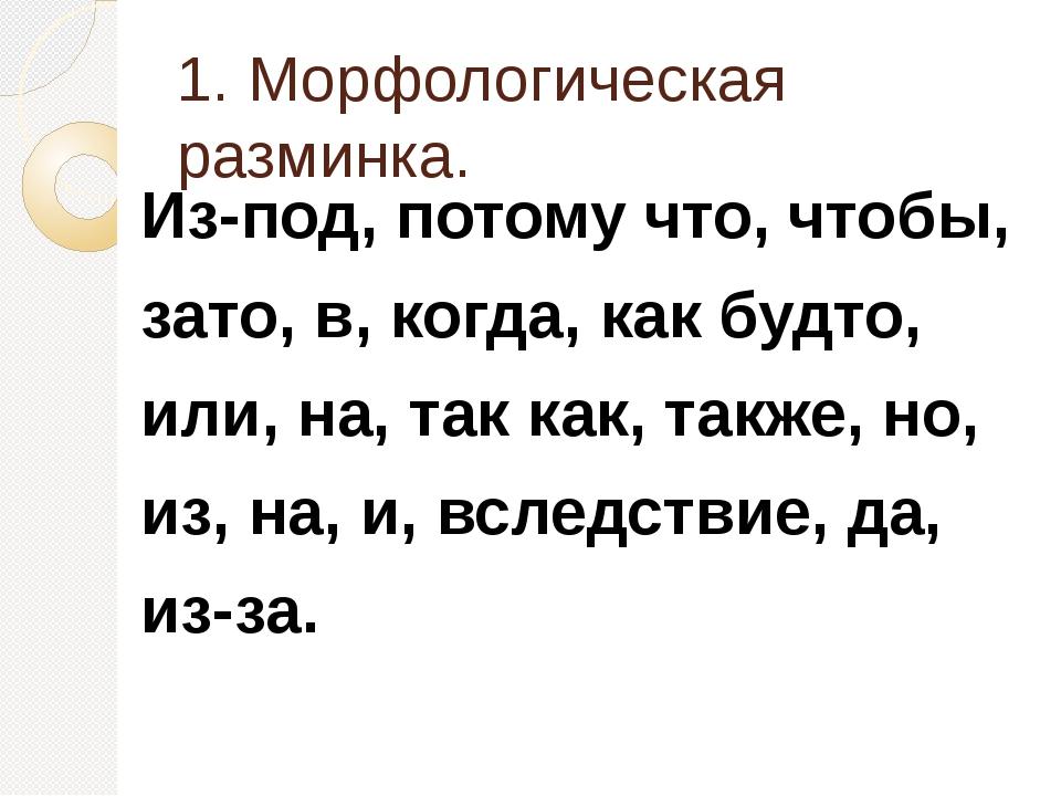 1. Морфологическая разминка. Из-под, потому что, чтобы, зато, в, когда, как б...