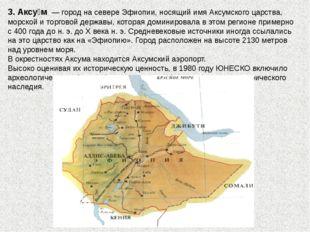 3. Аксу́м— город на севереЭфиопии, носящий имяАксумского царства, морской