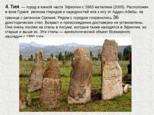 4. Тия—городв южной частиЭфиопиис 3363 жителями (2005). Расположен в зо
