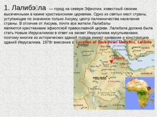1. Лалибэ́ла — город на севереЭфиопии, известный своими высеченными в камне