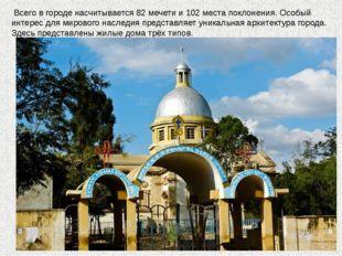 Всего в городе насчитывается 82 мечети и 102 места поклонения. Особый интере