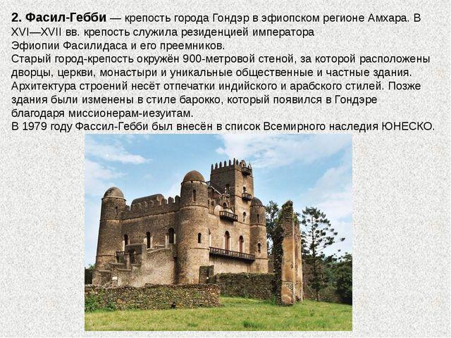 2. Фасил-Гебби— крепость городаГондэрвэфиопскомрегионеАмхара. В XVI—XVI...