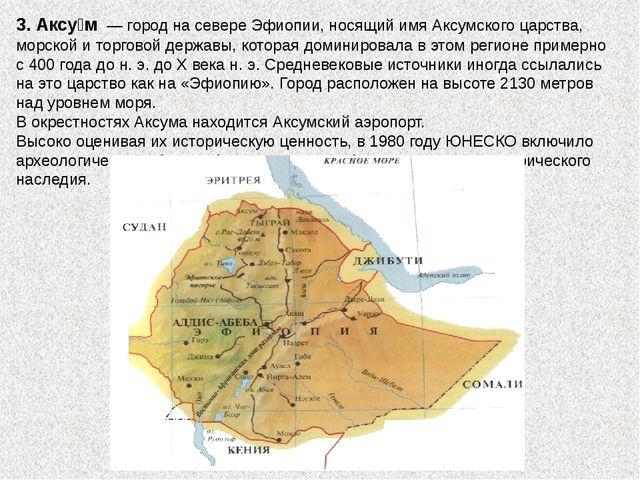 3. Аксу́м— город на севереЭфиопии, носящий имяАксумского царства, морской...
