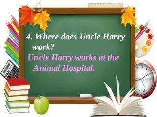 4. Where does Uncle Harry work?