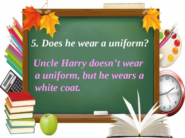 5. Does he wear a uniform?