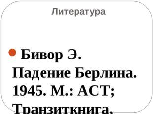 Литература Бивор Э. Падение Берлина. 1945. М.: АСТ; Транзиткнига, 2ОО4 Велика