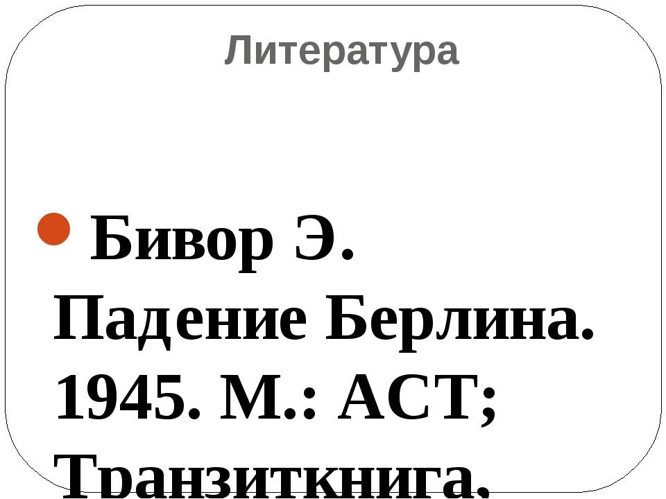 Литература Бивор Э. Падение Берлина. 1945. М.: АСТ; Транзиткнига, 2ОО4 Велика...