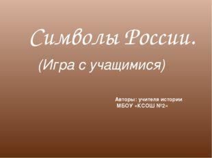 Символы России. (Игра с учащимися) Авторы: учителя истории МБОУ «КСОШ №2»