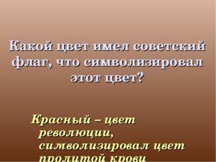 Какой цвет имел советский флаг, что символизировал этот цвет? Красный – цвет