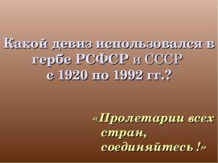 Какой девиз использовался в гербе РСФСР и СССР с 1920 по 1992 гг.? «Пролетари
