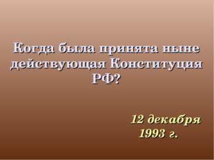 Когда была принята ныне действующая Конституция РФ? 12 декабря 1993 г.