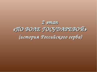 2 этап «ПО ВОЛЕ ГОСУДАРЕВОЙ» (история Российского герба)