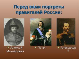 Алексей Михайлович Петр I Александр II Перед вами портреты правителей России: