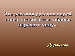 Эта регалия русских царей иначе называется «яблоко царского чину». Держава