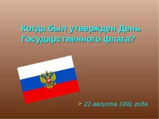 Когда был утвержден День Государственного флага? 22 августа 1991 года