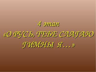 4 этап «О РУСЬ, ТЕБЕ СЛАГАЮ ГИМНЫ Я…»