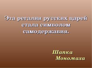Эта регалия русских царей стала символом самодержавия. Шапка Мономаха