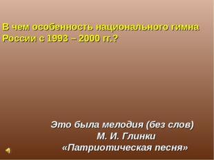 В чем особенность национального гимна России с 1993 – 2000 гг.? Это была мело