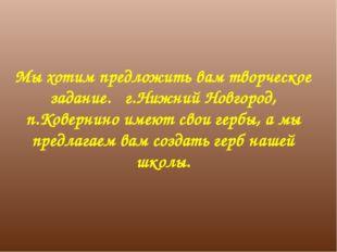 Мы хотим предложить вам творческое задание. г.Нижний Новгород, п.Ковернино им