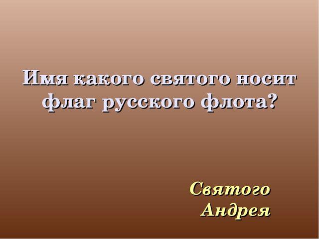 Имя какого святого носит флаг русского флота? Святого Андрея