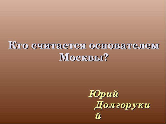 Кто считается основателем Москвы? Юрий Долгорукий