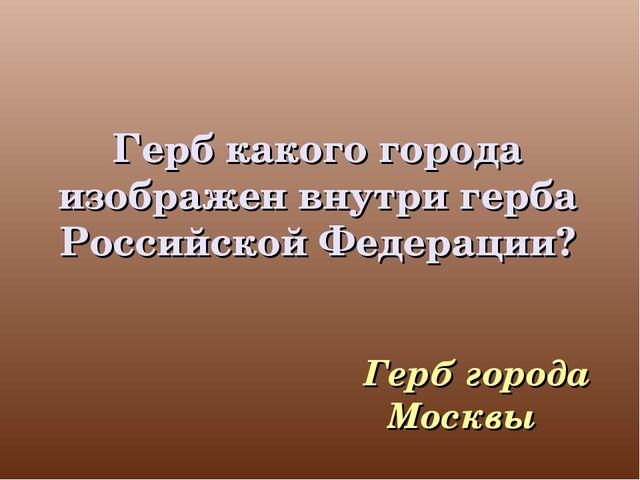 Герб какого города изображен внутри герба Российской Федерации? Герб города М...