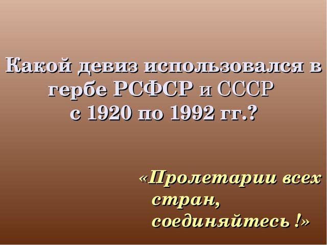 Какой девиз использовался в гербе РСФСР и СССР с 1920 по 1992 гг.? «Пролетари...