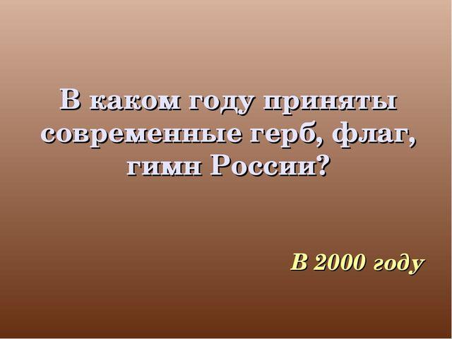 В каком году приняты современные герб, флаг, гимн России? В 2000 году