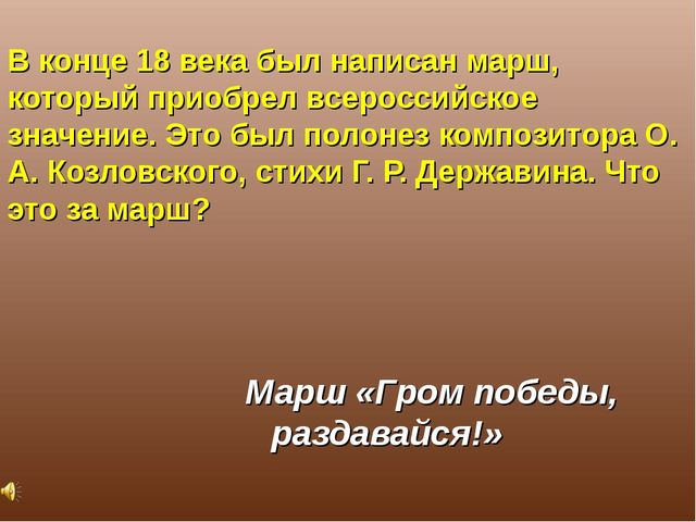 В конце 18 века был написан марш, который приобрел всероссийское значение. Эт...