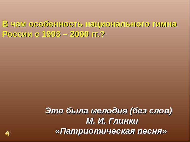 В чем особенность национального гимна России с 1993 – 2000 гг.? Это была мело...