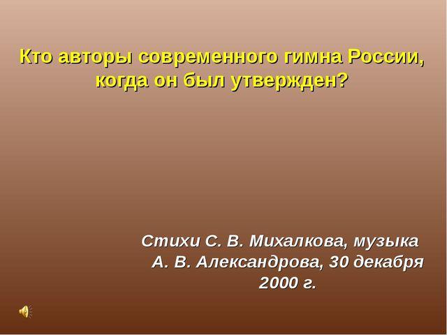 Кто авторы современного гимна России, когда он был утвержден? Стихи С. В. Мих...
