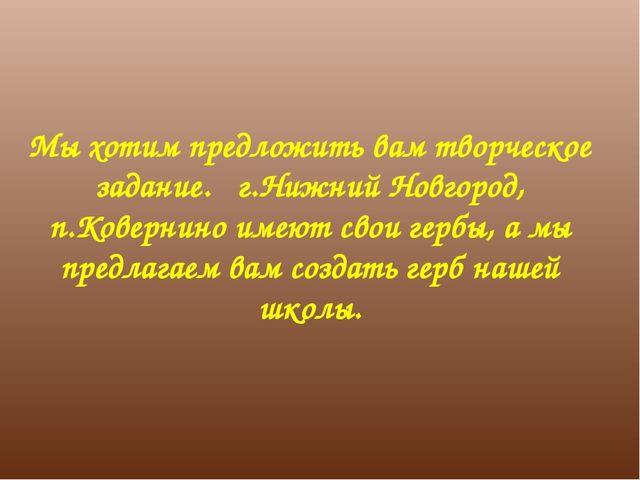 Мы хотим предложить вам творческое задание. г.Нижний Новгород, п.Ковернино им...
