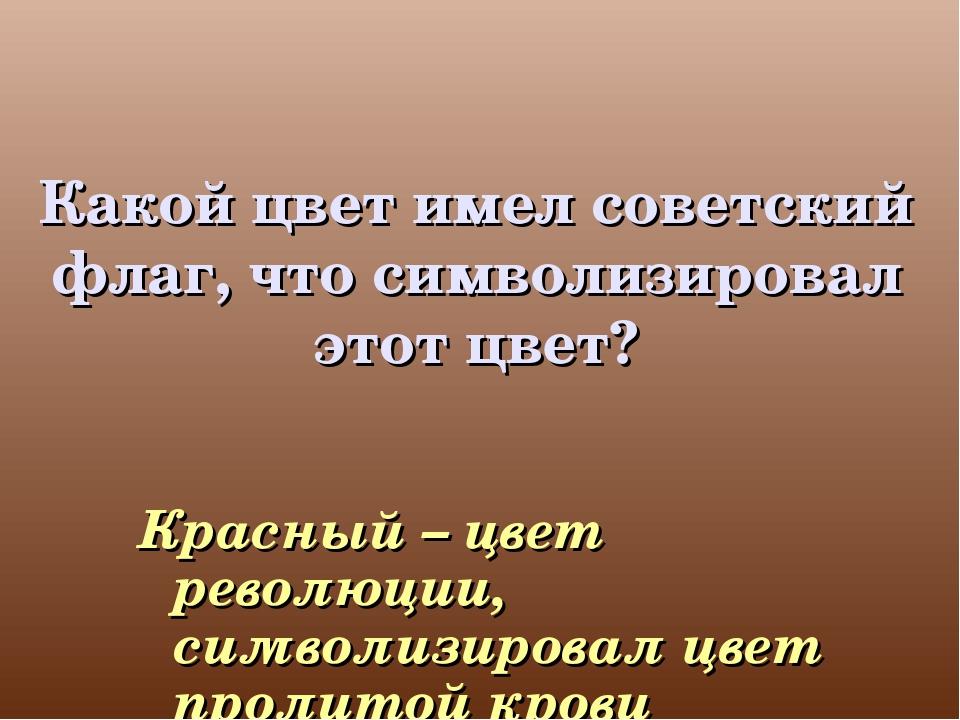 Какой цвет имел советский флаг, что символизировал этот цвет? Красный – цвет...