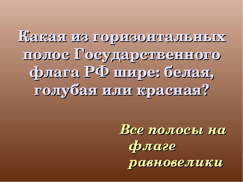 Какая из горизонтальных полос Государственного флага РФ шире: белая, голубая...