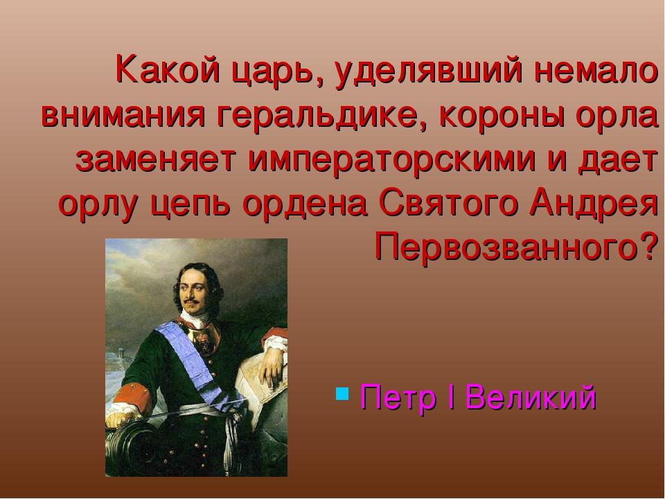Какой царь, уделявший немало внимания геральдике, короны орла заменяет импера...