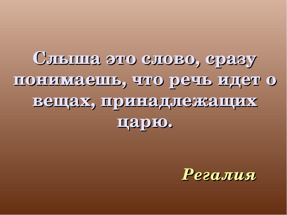 Слыша это слово, сразу понимаешь, что речь идет о вещах, принадлежащих царю....
