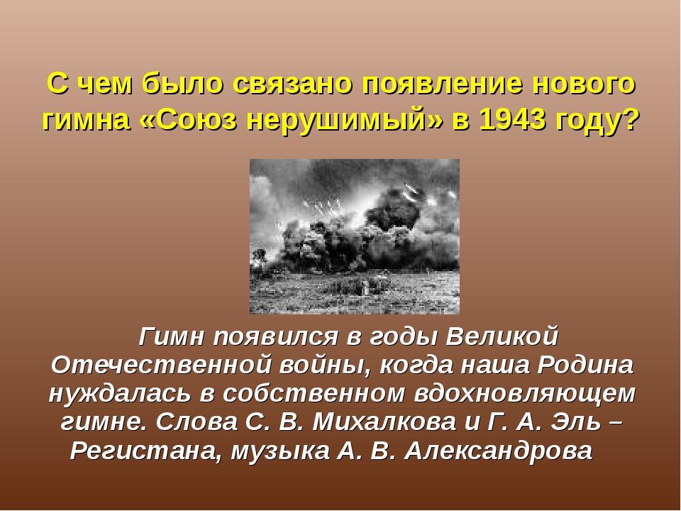 С чем было связано появление нового гимна «Союз нерушимый» в 1943 году? Гимн...