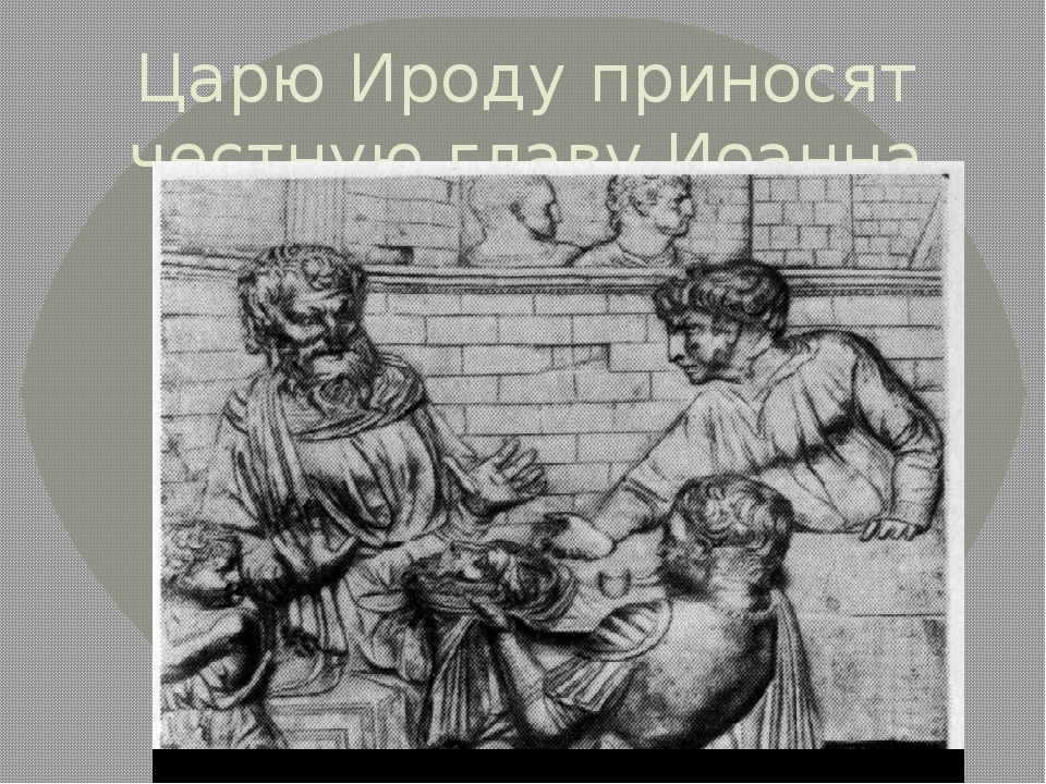 Царю Ироду приносят честную главу Иоанна Крестителя