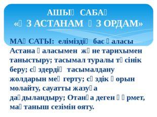 МАҚСАТЫ: еліміздің бас қаласы Астана қаласымен және тарихымен таныстыру; тасы