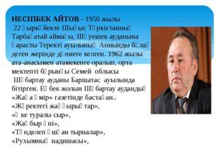 НЕСІПБЕК АЙТОВ - 1950 жылы 22 қыркүйекте Шығыс Түркістанның Тарбағатай аймағы
