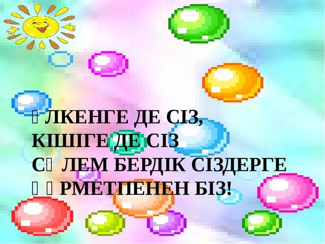 ҮЛКЕНГЕ ДЕ СІЗ, КІШІГЕ ДЕ СІЗ СӘЛЕМ БЕРДІК СІЗДЕРГЕ ҚҰРМЕТПЕНЕН БІЗ!