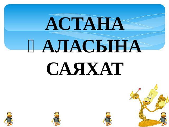 АСТАНА ҚАЛАСЫНА САЯХАТ