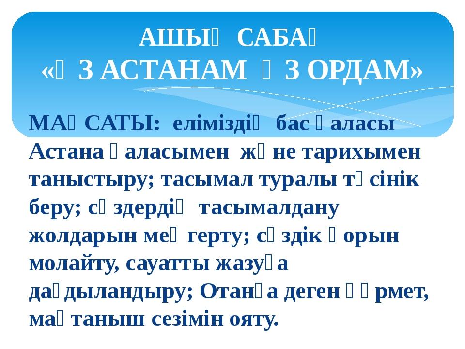 МАҚСАТЫ: еліміздің бас қаласы Астана қаласымен және тарихымен таныстыру; тасы...